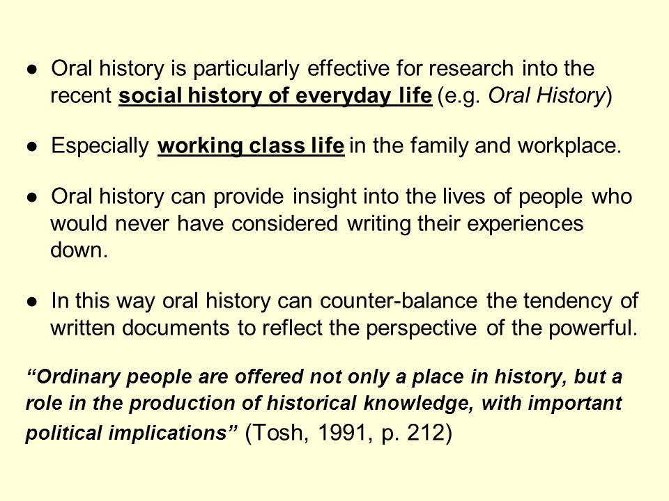 Oral history is particularly effective for research into the recent social history of everyday life (e.g. Oral History) Especially working class life