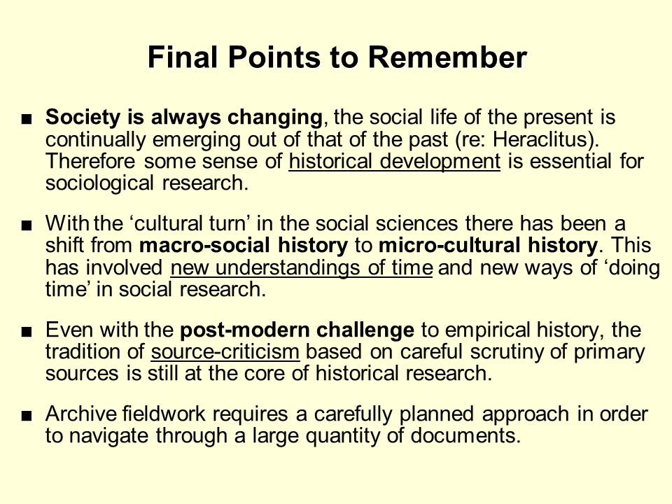 Final Points to Remember Society is always changing, the social life of the present is continually emerging out of that of the past (re: Heraclitus).