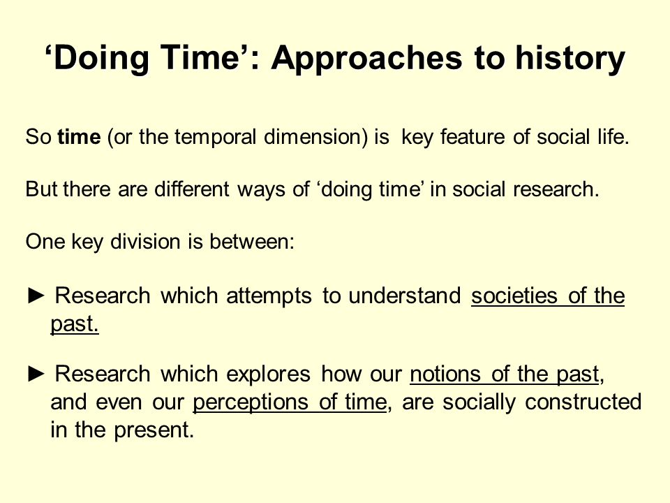 Doing Time: Approaches to history So time (or the temporal dimension) is key feature of social life. But there are different ways of doing time in soc