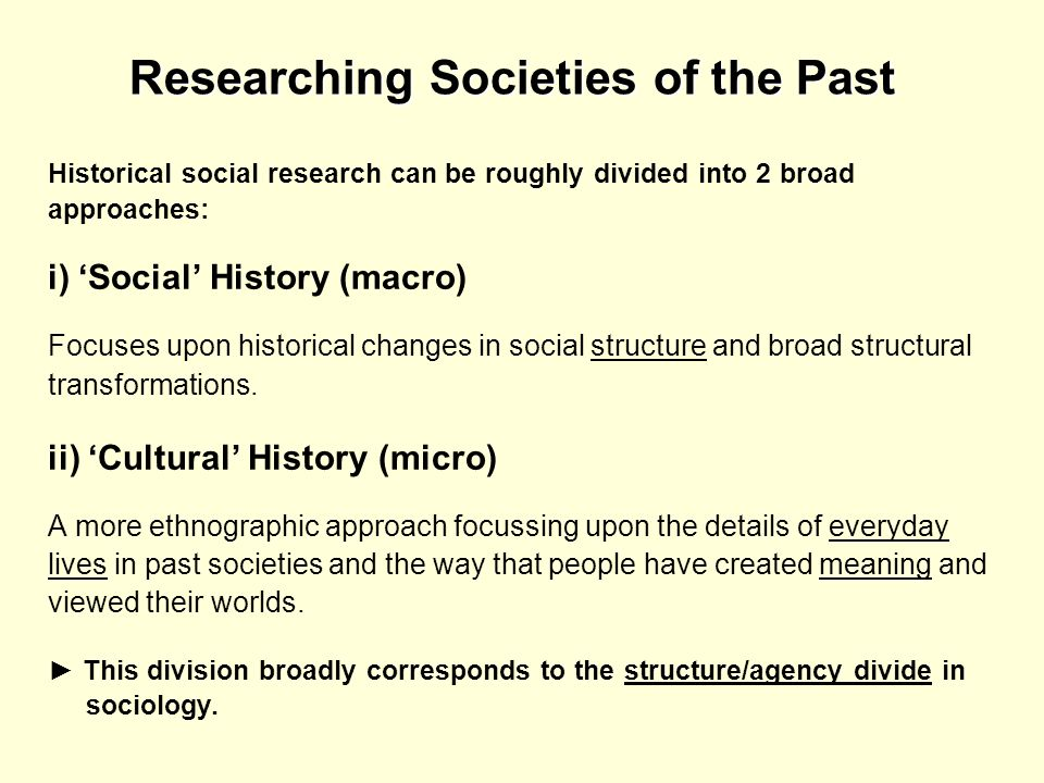 Researching Societies of the Past Historical social research can be roughly divided into 2 broad approaches: i) Social History (macro) Focuses upon hi