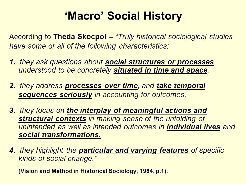 Macro Social History According to Theda Skocpol – Truly historical sociological studies have some or all of the following characteristics: 1. they ask