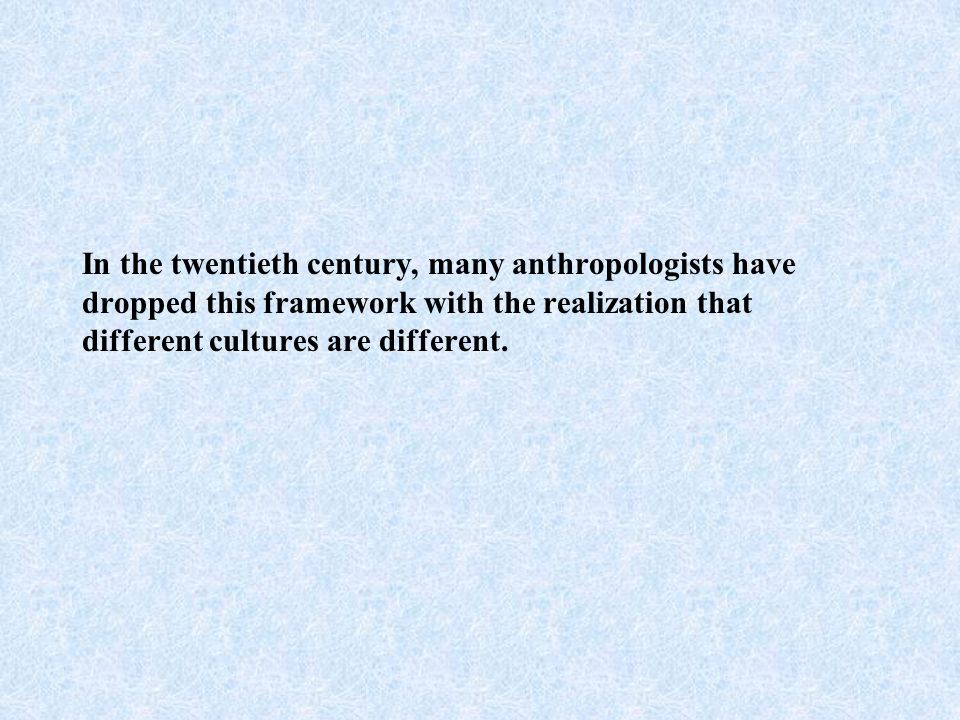 In the twentieth century, many anthropologists have dropped this framework with the realization that different cultures are different.