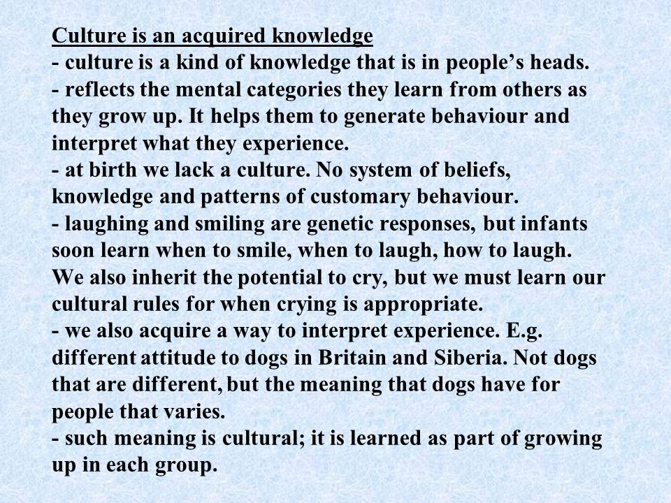 Culture is an acquired knowledge - culture is a kind of knowledge that is in peoples heads.