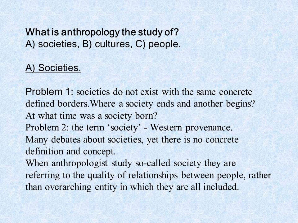 What is anthropology the study of. A) societies, B) cultures, C) people.