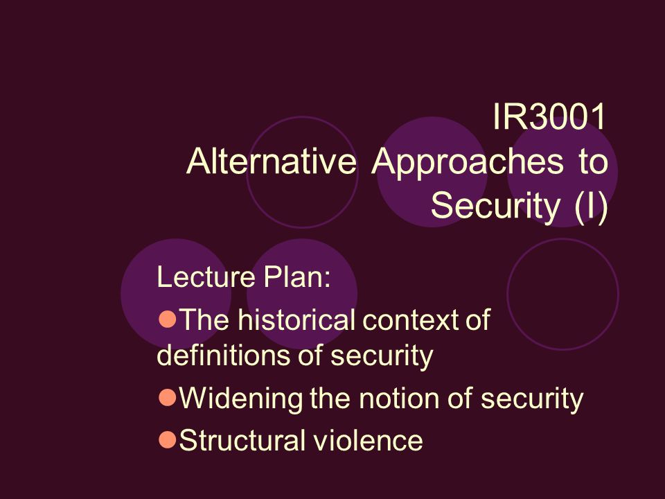 IR3001 Alternative Approaches to Security (I) Lecture Plan: The historical context of definitions of security Widening the notion of security Structur