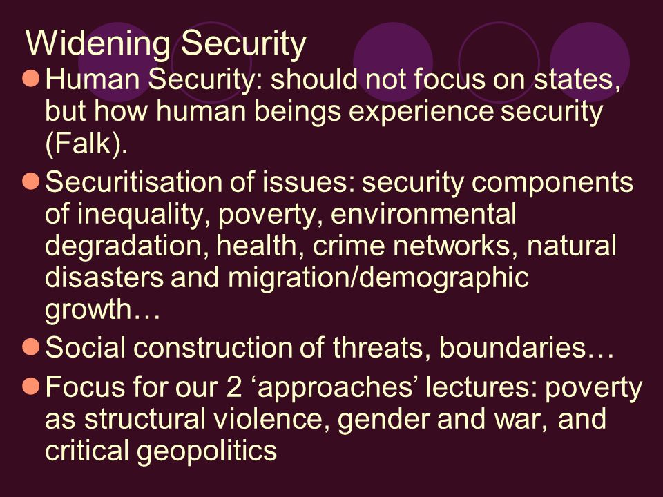 Widening Security Human Security: should not focus on states, but how human beings experience security (Falk). Securitisation of issues: security comp