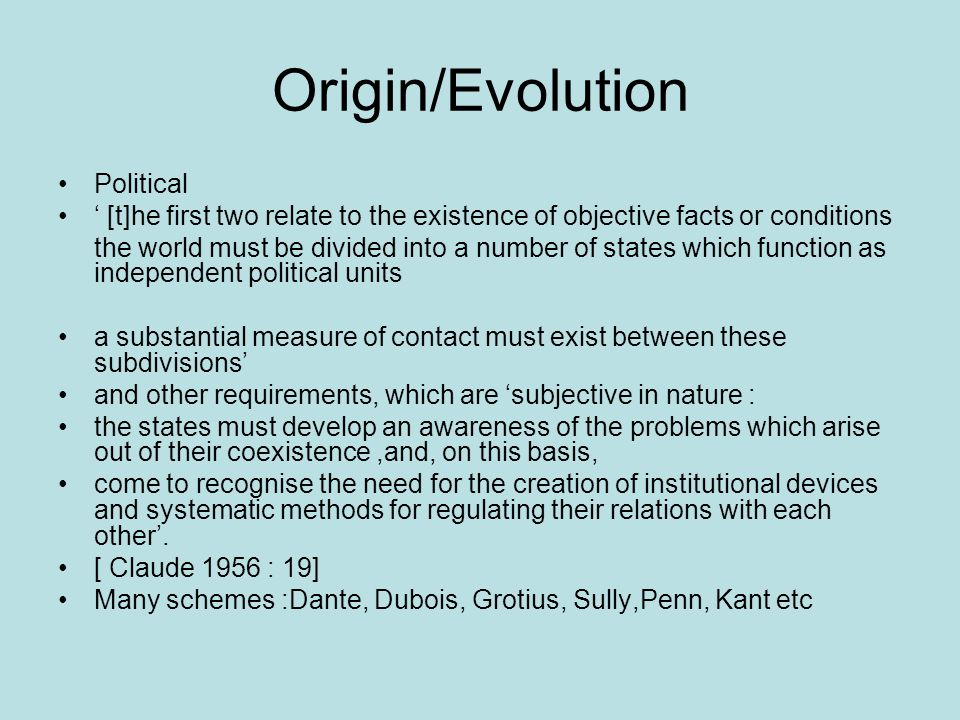 Origin/Evolution Political [t]he first two relate to the existence of objective facts or conditions the world must be divided into a number of states which function as independent political units a substantial measure of contact must exist between these subdivisions and other requirements, which are subjective in nature : the states must develop an awareness of the problems which arise out of their coexistence,and, on this basis, come to recognise the need for the creation of institutional devices and systematic methods for regulating their relations with each other.