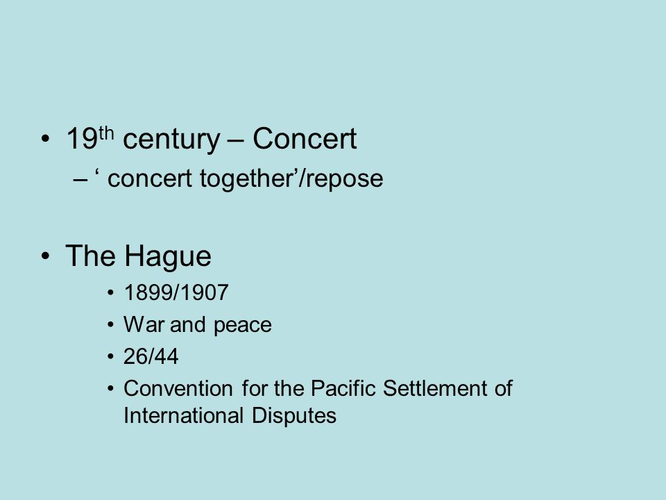19 th century – Concert – concert together/repose The Hague 1899/1907 War and peace 26/44 Convention for the Pacific Settlement of International Disputes