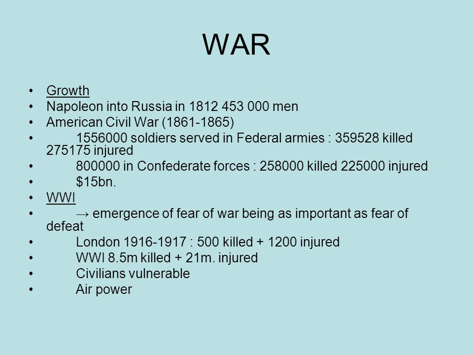 WAR Growth Napoleon into Russia in 1812 453 000 men American Civil War (1861-1865) 1556000 soldiers served in Federal armies : 359528 killed 275175 injured 800000 in Confederate forces : 258000 killed 225000 injured $15bn.