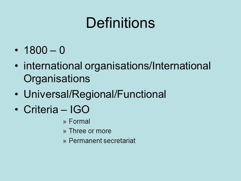 Definitions 1800 – 0 international organisations/International Organisations Universal/Regional/Functional Criteria – IGO »Formal »Three or more »Permanent secretariat