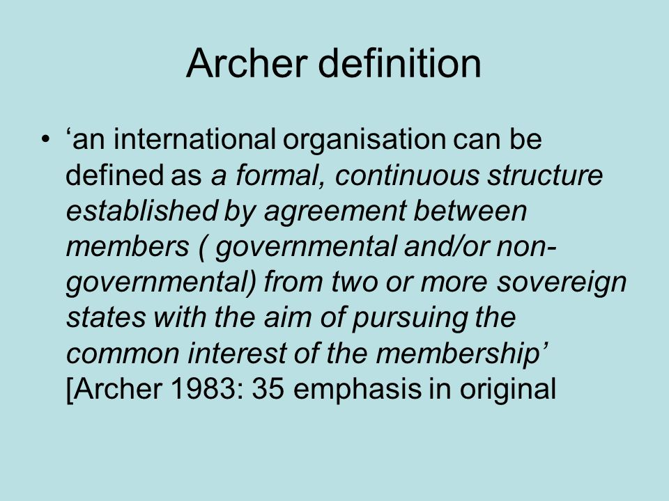 Archer definition an international organisation can be defined as a formal, continuous structure established by agreement between members ( governmental and/or non- governmental) from two or more sovereign states with the aim of pursuing the common interest of the membership [Archer 1983: 35 emphasis in original