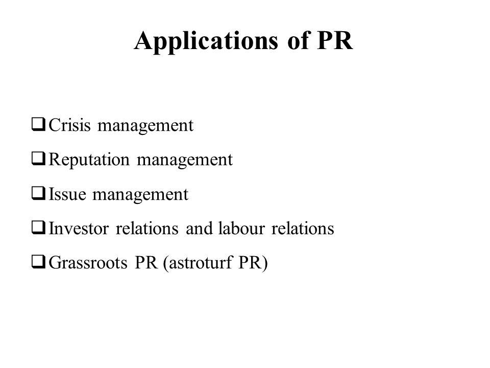 Applications of PR Crisis management Reputation management Issue management Investor relations and labour relations Grassroots PR (astroturf PR)
