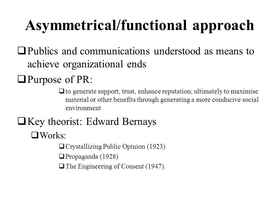 Asymmetrical/functional approach Publics and communications understood as means to achieve organizational ends Purpose of PR: to generate support, tru