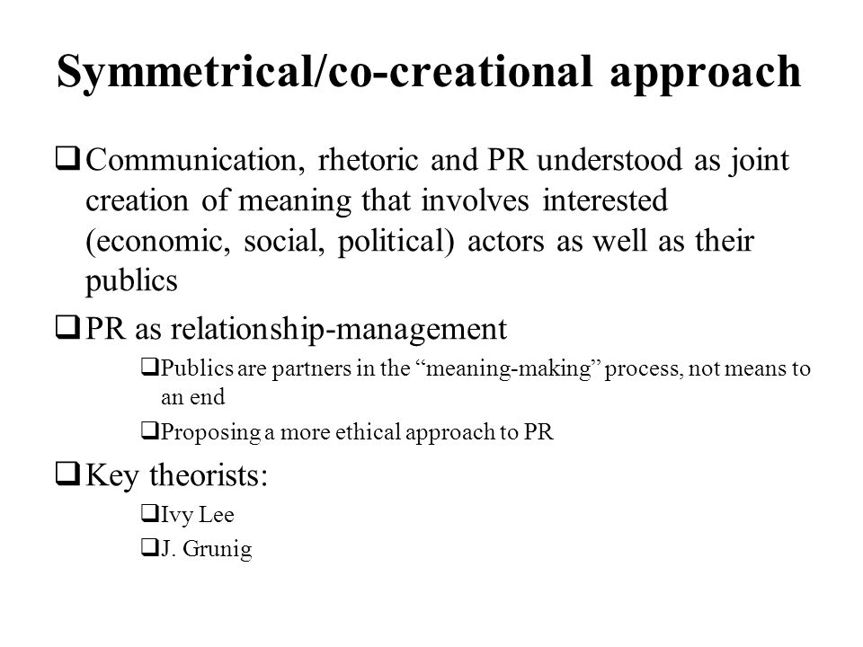 Symmetrical/co-creational approach Communication, rhetoric and PR understood as joint creation of meaning that involves interested (economic, social,