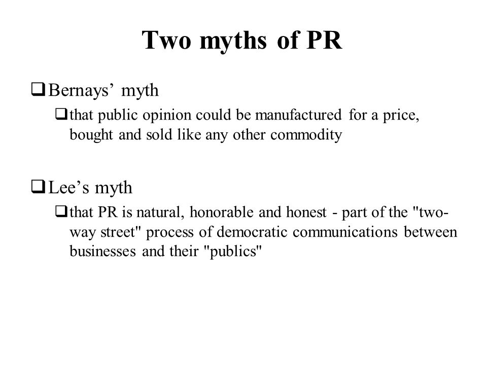Two myths of PR Bernays myth that public opinion could be manufactured for a price, bought and sold like any other commodity Lees myth that PR is natu