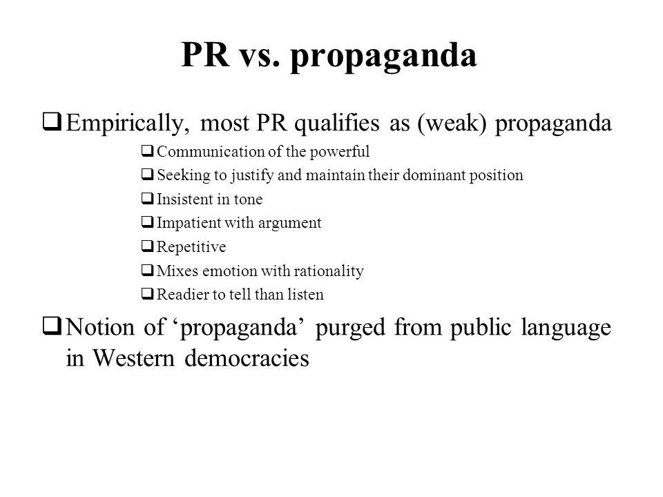 PR vs. propaganda Empirically, most PR qualifies as (weak) propaganda Communication of the powerful Seeking to justify and maintain their dominant pos