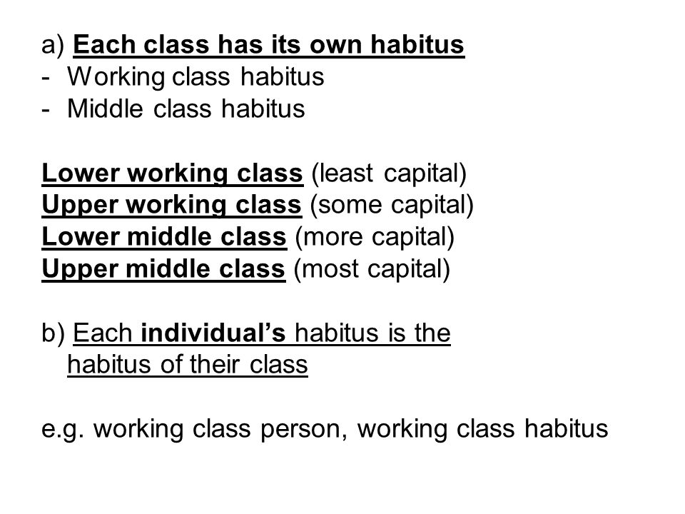 a) Each class has its own habitus -Working class habitus -Middle class habitus Lower working class (least capital) Upper working class (some capital)