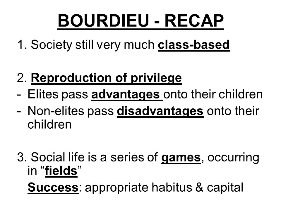 BOURDIEU - RECAP 1. Society still very much class-based 2. Reproduction of privilege -Elites pass advantages onto their children -Non-elites pass disa