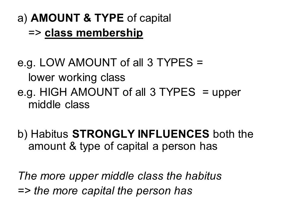 a) AMOUNT & TYPE of capital => class membership e.g. LOW AMOUNT of all 3 TYPES = lower working class e.g. HIGH AMOUNT of all 3 TYPES = upper middle cl