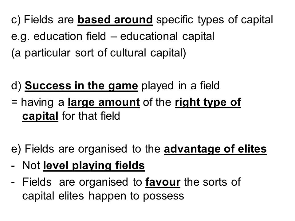 c) Fields are based around specific types of capital e.g. education field – educational capital (a particular sort of cultural capital) d) Success in