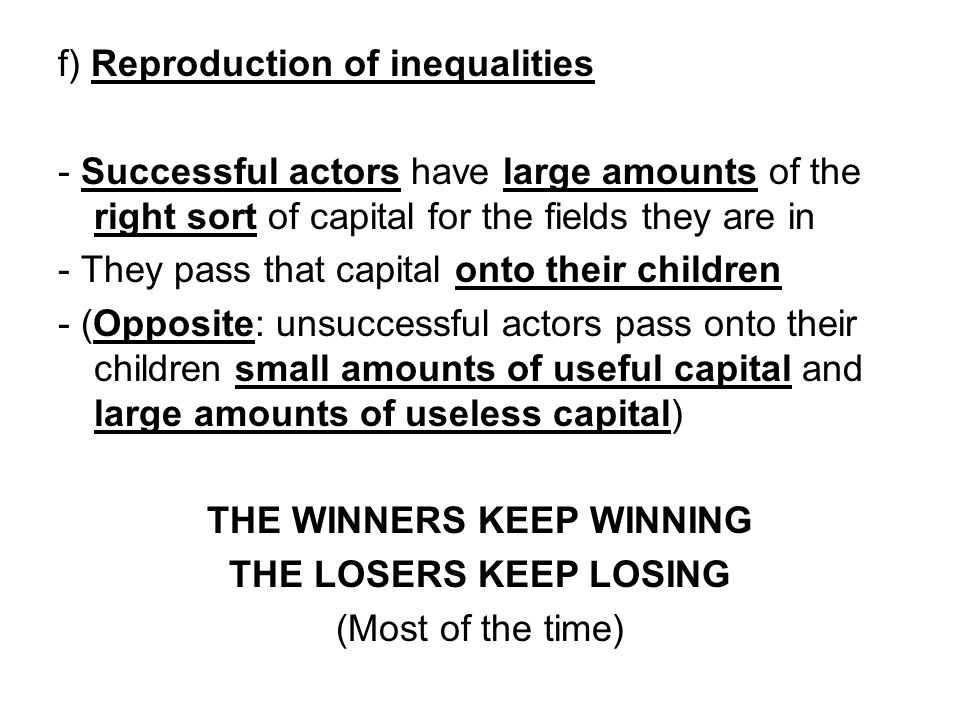 f) Reproduction of inequalities - Successful actors have large amounts of the right sort of capital for the fields they are in - They pass that capita