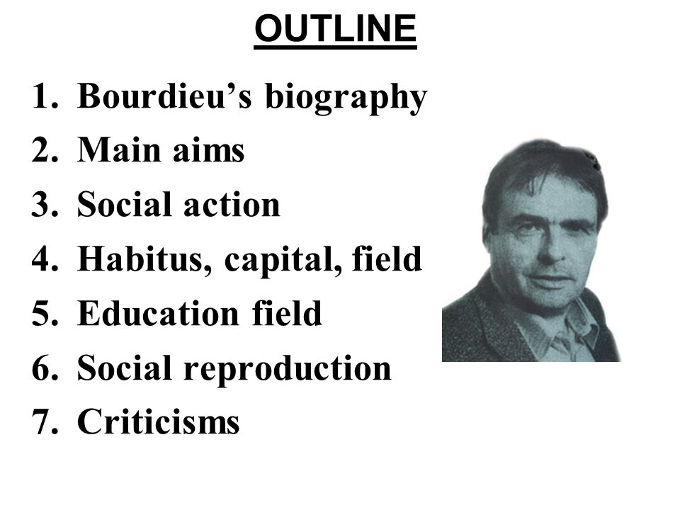 Bourdieus Biography 1930 – 2002 - Born in the Béarn region of France - Peasant background - Star pupil; degrees in philosophy and anthropology - Professor of Sociology, College de France (1980) - Political figure; Media personality - An Outsiders Sociology