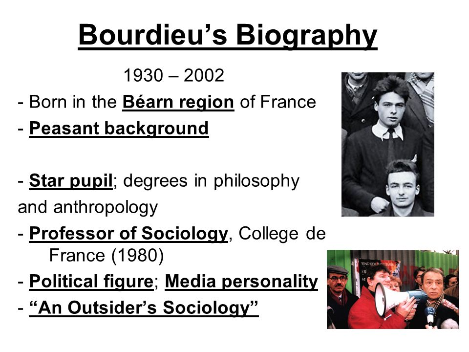 Bourdieus Biography 1930 – 2002 - Born in the Béarn region of France - Peasant background - Star pupil; degrees in philosophy and anthropology - Profe