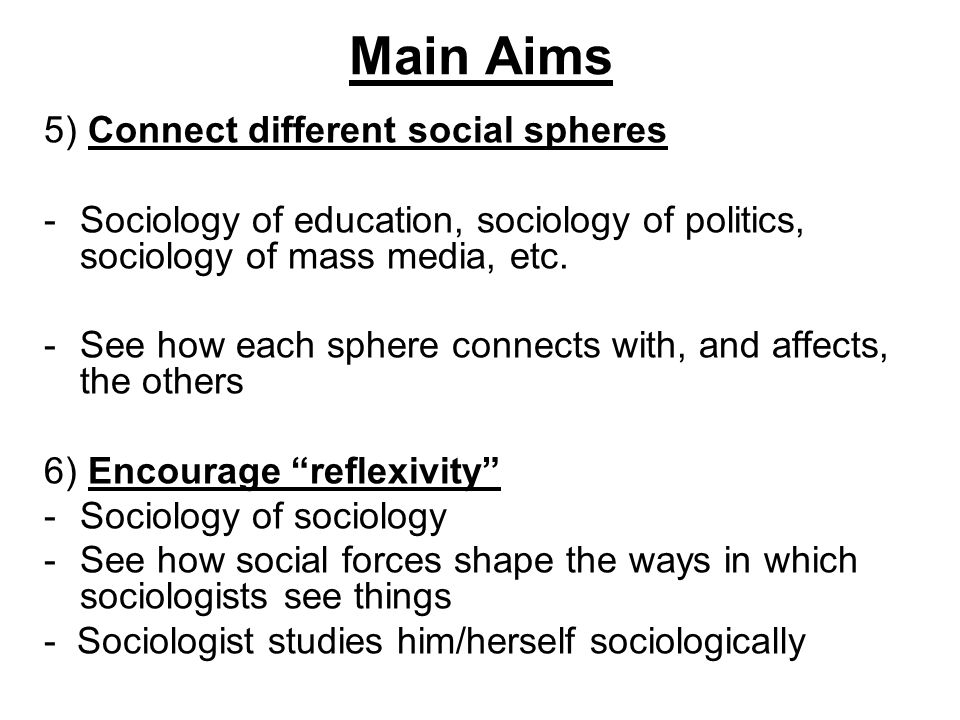Main Aims 5) Connect different social spheres -Sociology of education, sociology of politics, sociology of mass media, etc. -See how each sphere conne