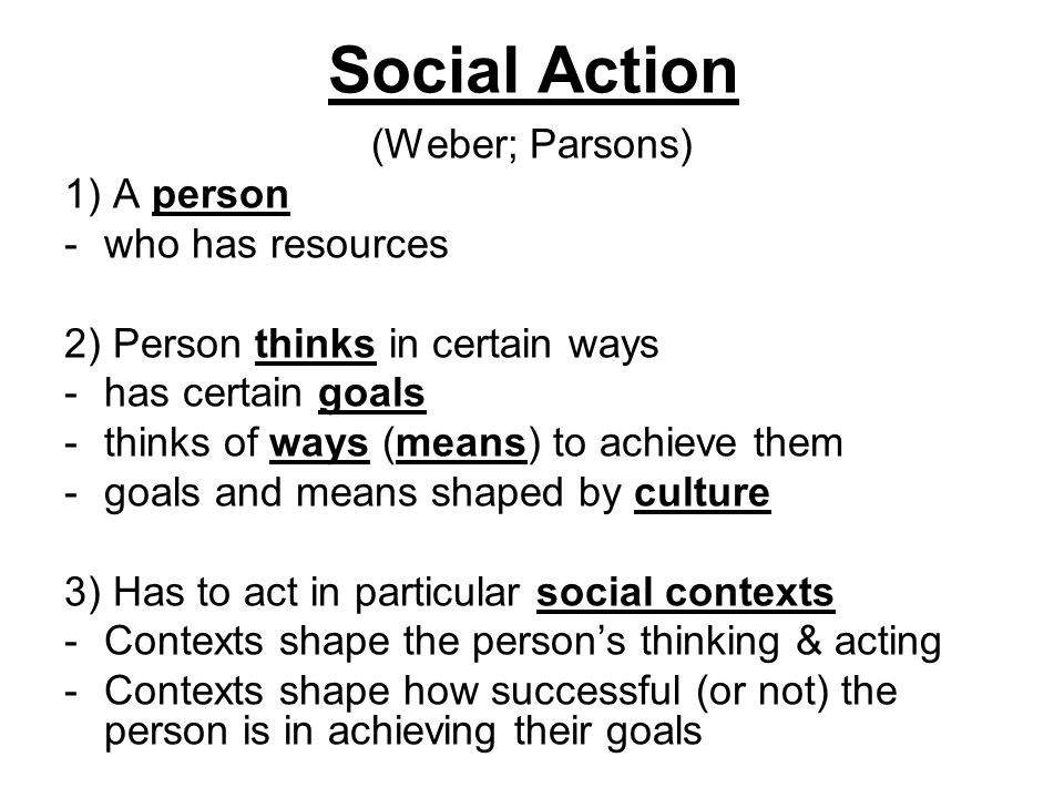 Social Action (Weber; Parsons) 1) A person -who has resources 2) Person thinks in certain ways -has certain goals -thinks of ways (means) to achieve t