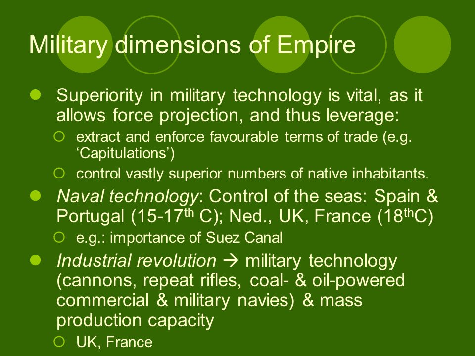 Military dimensions of Empire Superiority in military technology is vital, as it allows force projection, and thus leverage: extract and enforce favourable terms of trade (e.g.