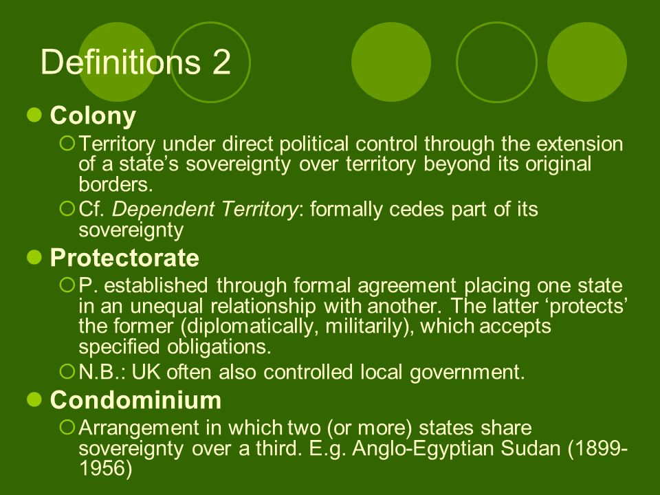 Definitions 2 Colony Territory under direct political control through the extension of a states sovereignty over territory beyond its original borders.