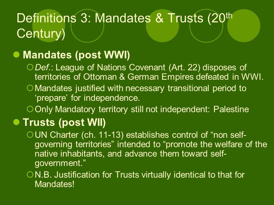 Definitions 3: Mandates & Trusts (20 th Century) Mandates (post WWI) Def.: League of Nations Covenant (Art.