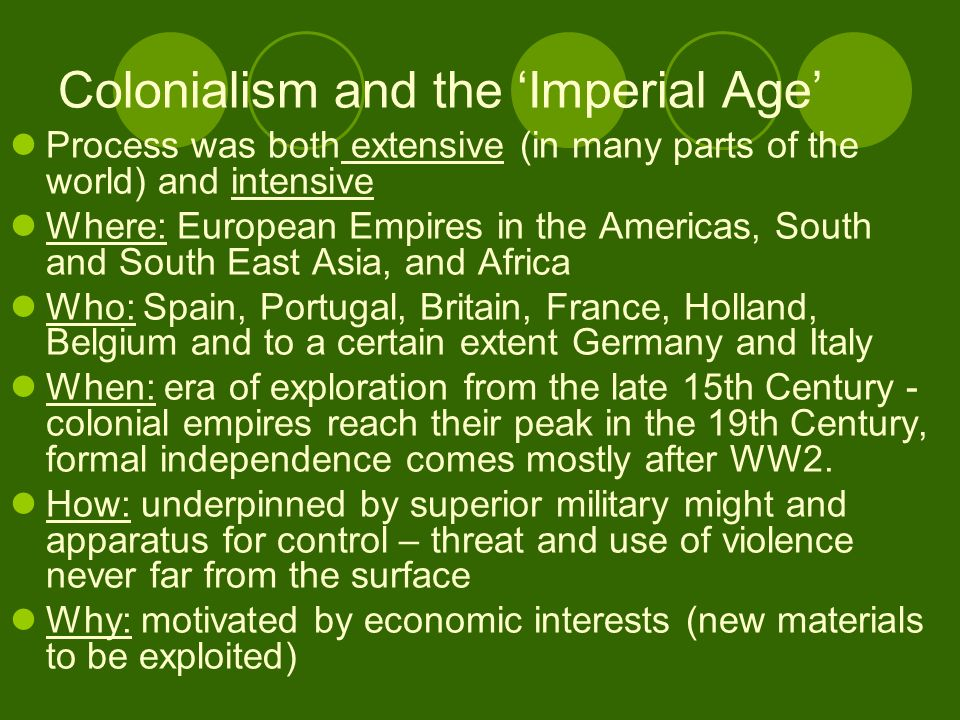 Colonialism and the Imperial Age Process was both extensive (in many parts of the world) and intensive Where: European Empires in the Americas, South and South East Asia, and Africa Who: Spain, Portugal, Britain, France, Holland, Belgium and to a certain extent Germany and Italy When: era of exploration from the late 15th Century - colonial empires reach their peak in the 19th Century, formal independence comes mostly after WW2.