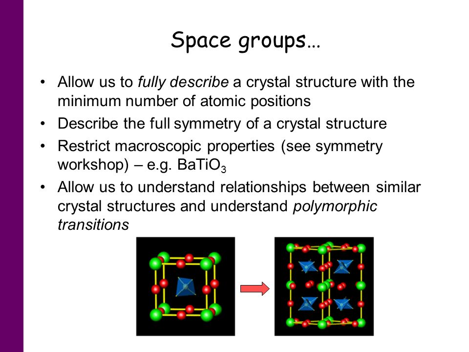 Space groups… Allow us to fully describe a crystal structure with the minimum number of atomic positions Describe the full symmetry of a crystal struc