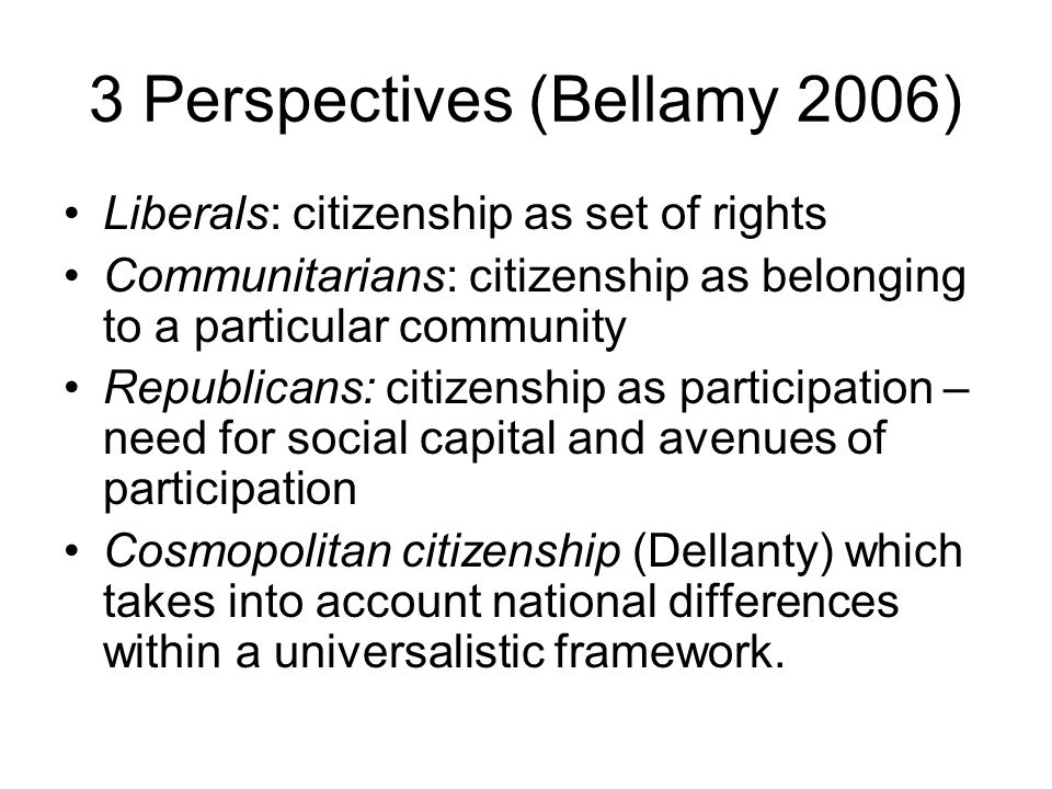 3 Perspectives (Bellamy 2006) Liberals: citizenship as set of rights Communitarians: citizenship as belonging to a particular community Republicans: citizenship as participation – need for social capital and avenues of participation Cosmopolitan citizenship (Dellanty) which takes into account national differences within a universalistic framework.
