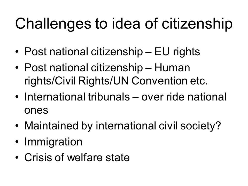 Challenges to idea of citizenship Post national citizenship – EU rights Post national citizenship – Human rights/Civil Rights/UN Convention etc.
