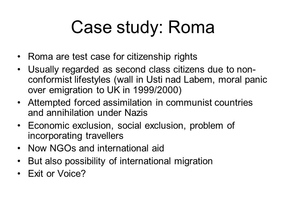 Case study: Roma Roma are test case for citizenship rights Usually regarded as second class citizens due to non- conformist lifestyles (wall in Usti nad Labem, moral panic over emigration to UK in 1999/2000) Attempted forced assimilation in communist countries and annihilation under Nazis Economic exclusion, social exclusion, problem of incorporating travellers Now NGOs and international aid But also possibility of international migration Exit or Voice?