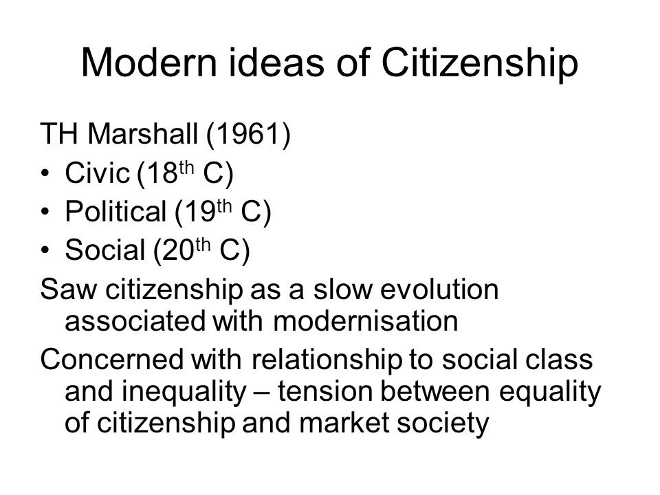 Modern ideas of Citizenship TH Marshall (1961) Civic (18 th C) Political (19 th C) Social (20 th C) Saw citizenship as a slow evolution associated with modernisation Concerned with relationship to social class and inequality – tension between equality of citizenship and market society