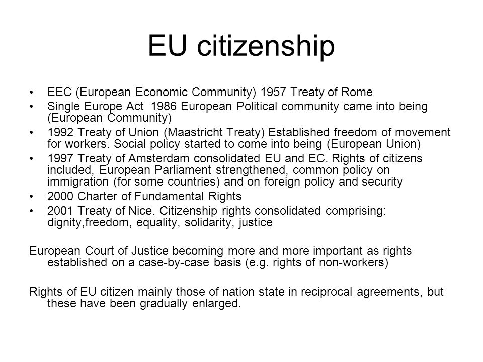 EU citizenship EEC (European Economic Community) 1957 Treaty of Rome Single Europe Act 1986 European Political community came into being (European Community) 1992 Treaty of Union (Maastricht Treaty) Established freedom of movement for workers.