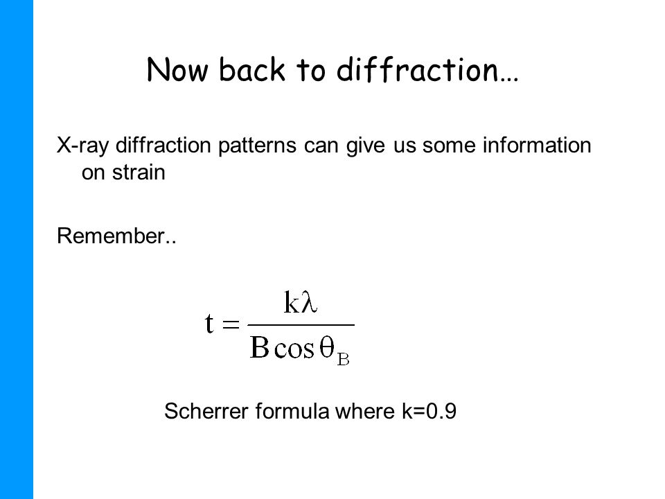 Now back to diffraction… X-ray diffraction patterns can give us some information on strain Remember.. Scherrer formula where k=0.9
