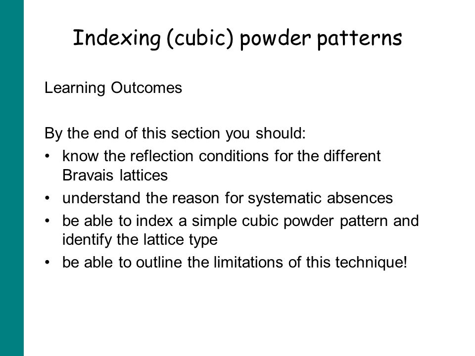 Indexing (cubic) powder patterns Learning Outcomes By the end of this section you should: know the reflection conditions for the different Bravais lattices understand the reason for systematic absences be able to index a simple cubic powder pattern and identify the lattice type be able to outline the limitations of this technique!