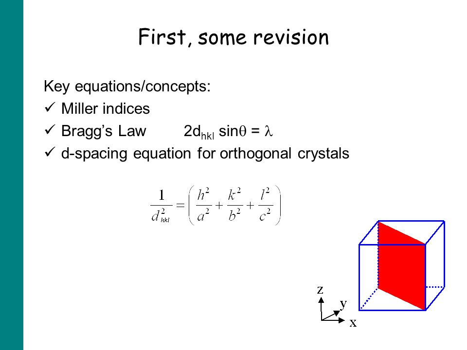 First, some revision Key equations/concepts: Miller indices Braggs Law2d hkl sin = d-spacing equation for orthogonal crystals