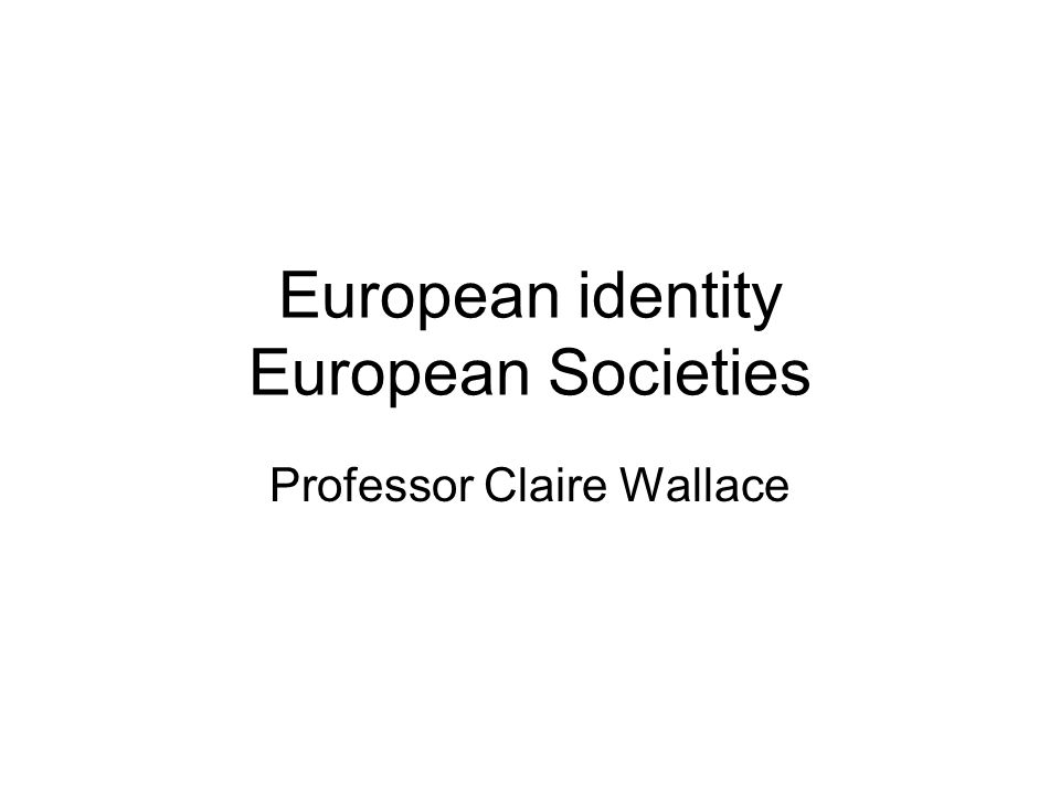 European identity European Societies Professor Claire Wallace