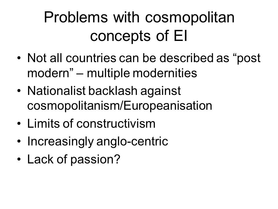 Problems with cosmopolitan concepts of EI Not all countries can be described as post modern – multiple modernities Nationalist backlash against cosmop