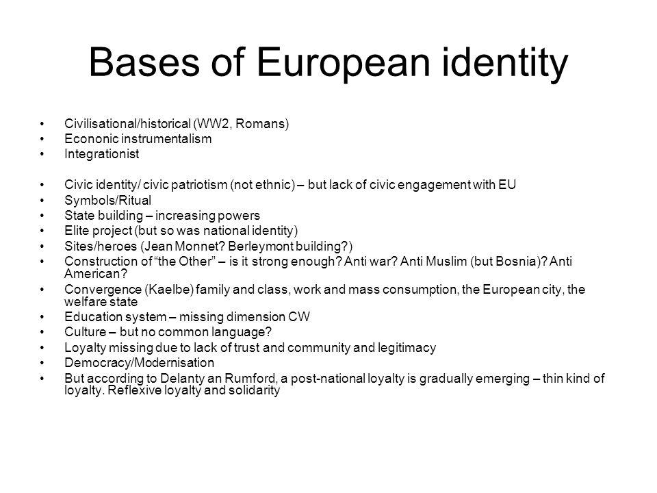 Bases of European identity Civilisational/historical (WW2, Romans) Econonic instrumentalism Integrationist Civic identity/ civic patriotism (not ethni