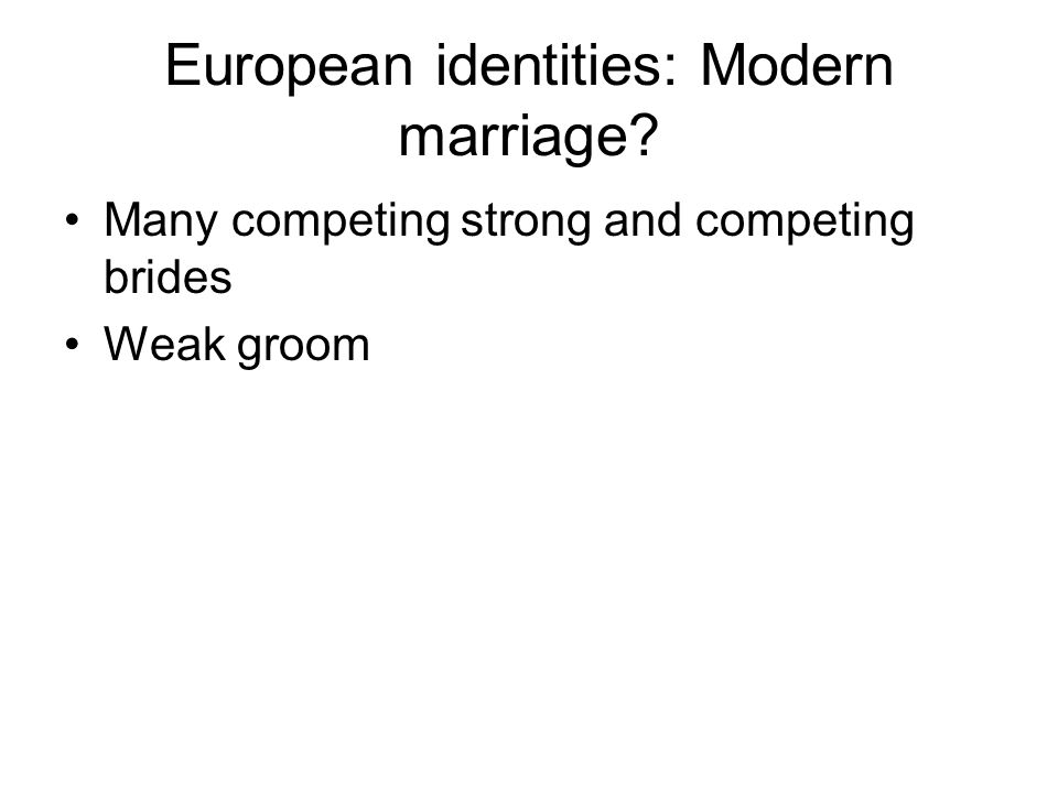 European identities: Modern marriage? Many competing strong and competing brides Weak groom