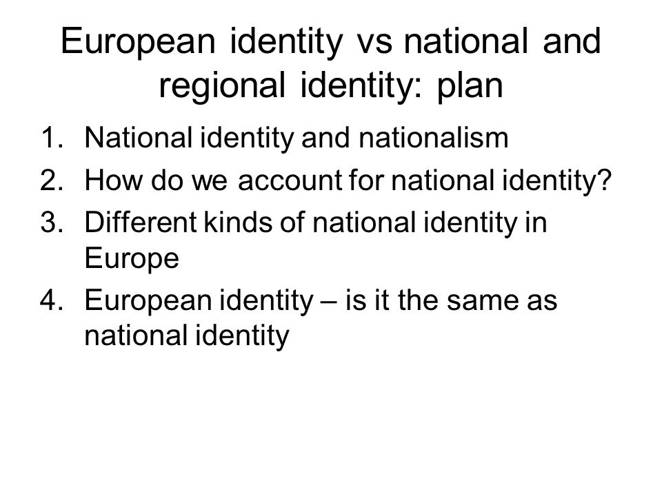 European identity vs national and regional identity: plan 1.National identity and nationalism 2.How do we account for national identity? 3.Different k