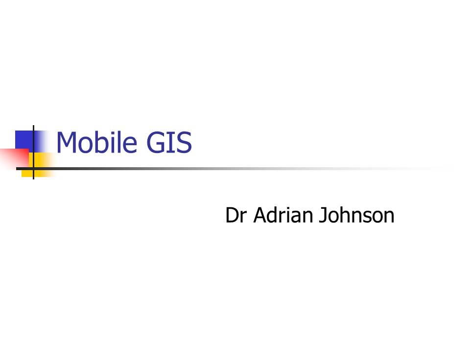 Mobile GIS Dr Adrian Johnson