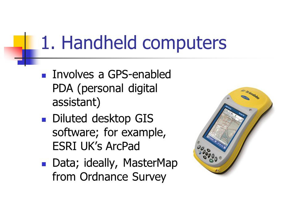 1. Handheld computers Involves a GPS-enabled PDA (personal digital assistant) Diluted desktop GIS software; for example, ESRI UKs ArcPad Data; ideally