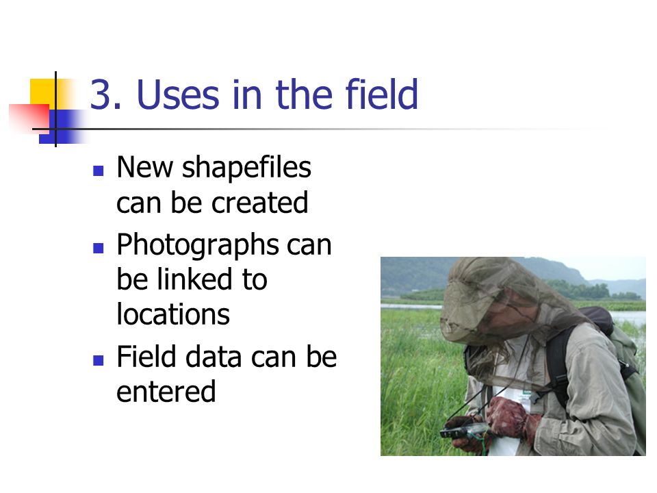3. Uses in the field New shapefiles can be created Photographs can be linked to locations Field data can be entered